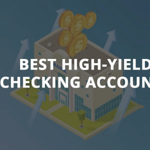The Best High-Yield Checking Accounts Of 2021